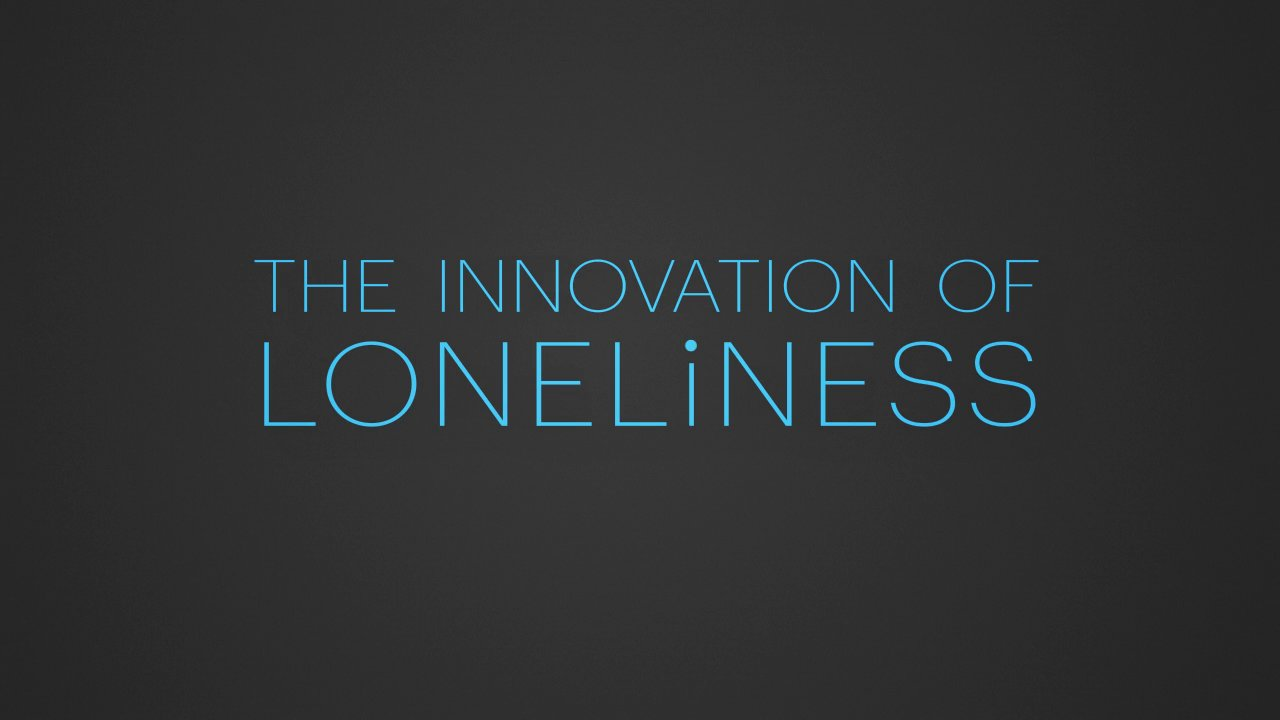Tech Tuesday: The Innovation of Loneliness [VIDEO]